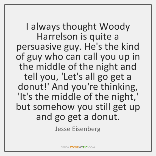 I always thought Woody Harrelson is quite a persuasive guy. He's the ...