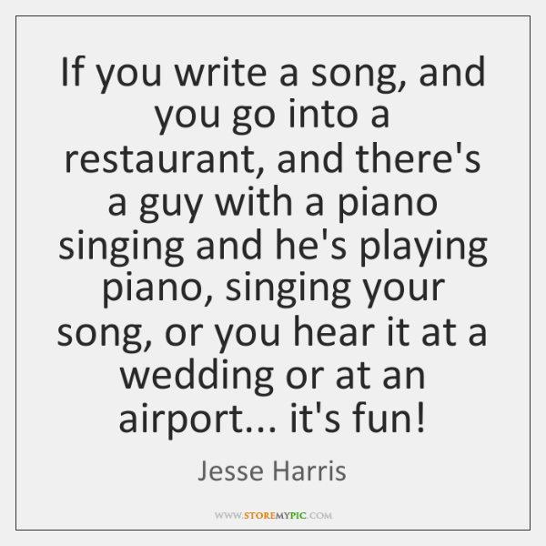 If you write a song, and you go into a restaurant, and ...