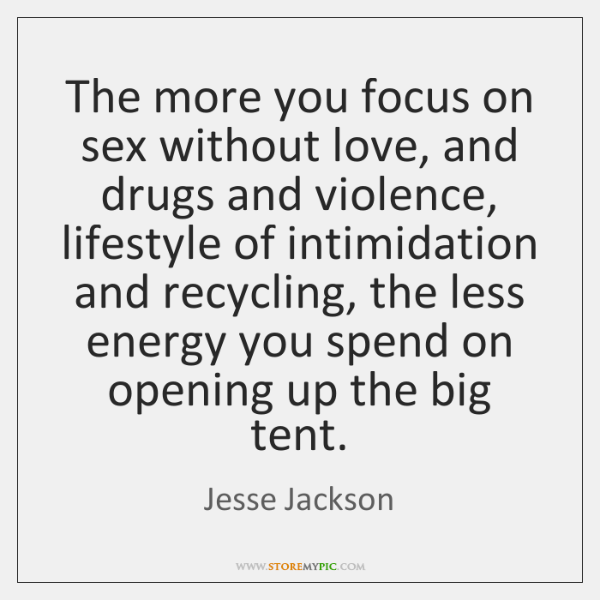The more you focus on sex without love, and drugs and violence, ...