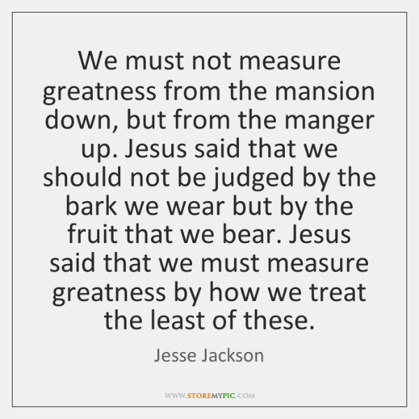 We must not measure greatness from the mansion down, but from the ...