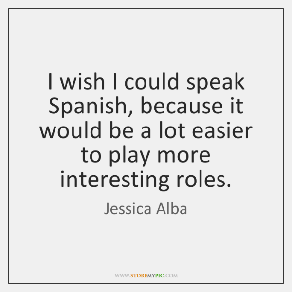 I wish I could speak Spanish, because it would be a lot ...