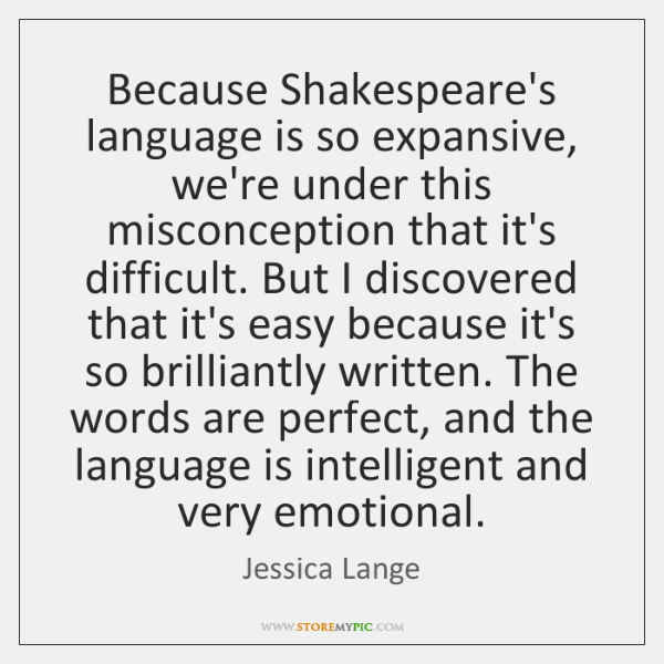 Because Shakespeare's language is so expansive, we're under this misconception that it's ...