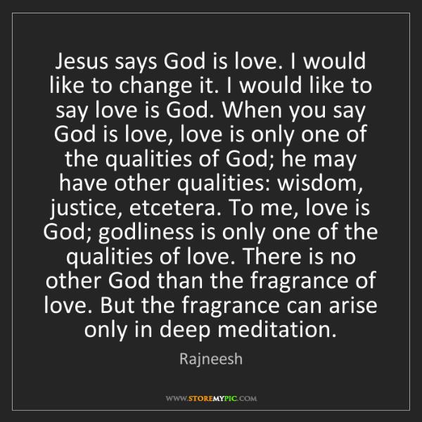 Rajneesh: Jesus says God is love. I would like to change it. I...