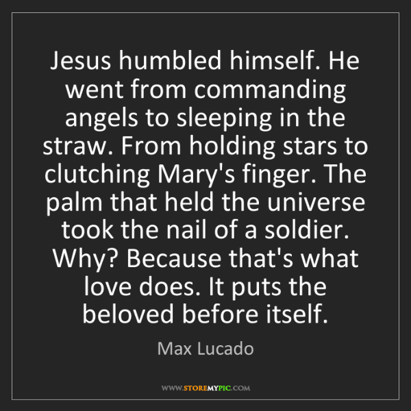 Max Lucado: Jesus humbled himself. He went from commanding angels...