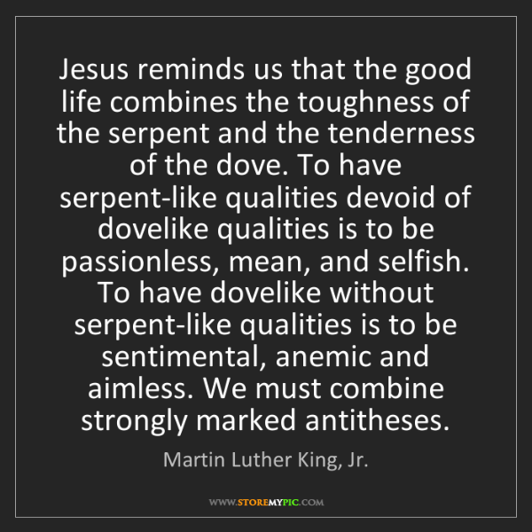 Martin Luther King, Jr.: Jesus reminds us that the good life combines the toughness...