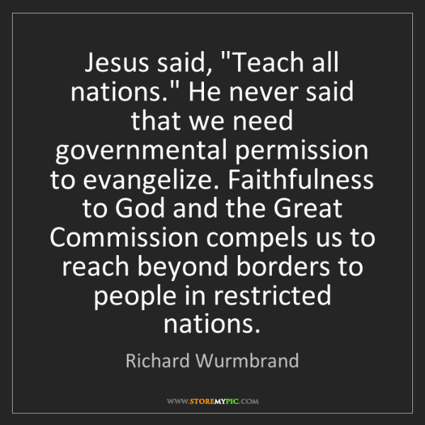 "Richard Wurmbrand: Jesus said, ""Teach all nations."" He never said that we..."