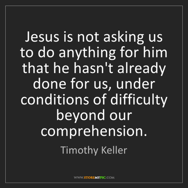 Timothy Keller: Jesus is not asking us to do anything for him that he...