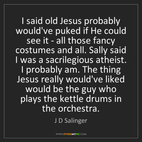 J D Salinger: I said old Jesus probably would've puked if He could...