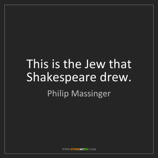 Philip Massinger: This is the Jew that Shakespeare drew.