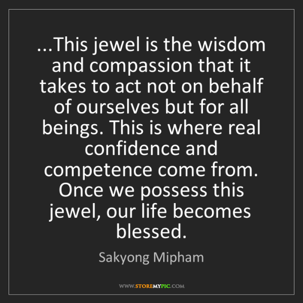 Sakyong Mipham: ...This jewel is the wisdom and compassion that it takes...