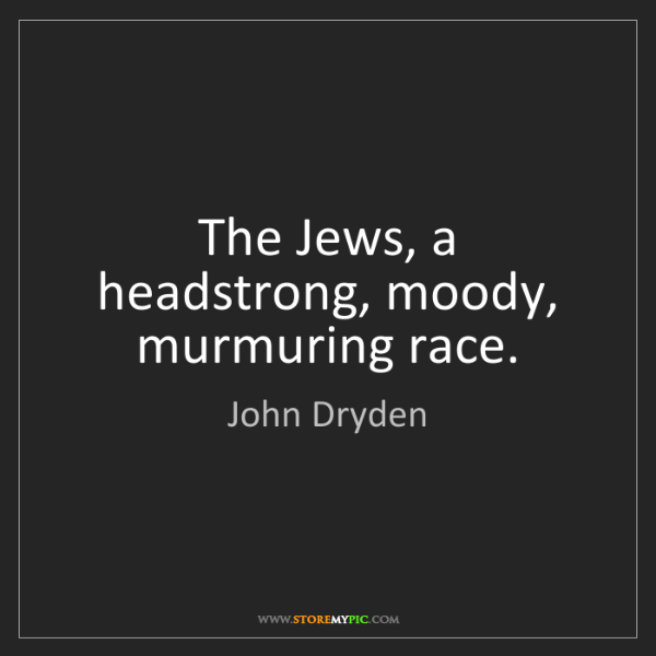 John Dryden: The Jews, a headstrong, moody, murmuring race.