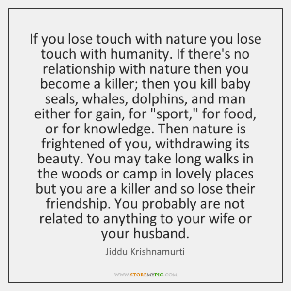 If you lose touch with nature you lose touch with humanity. If ...