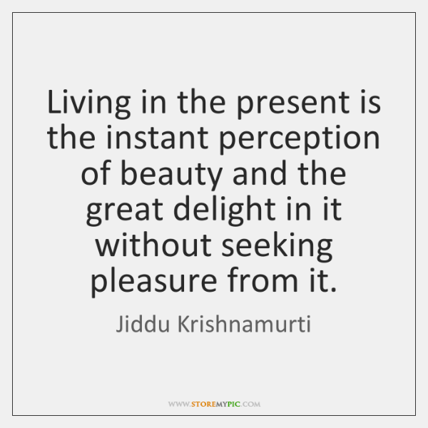 Living in the present is the instant perception of beauty and the ...