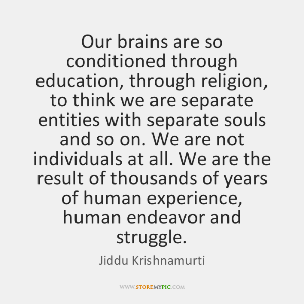 Our brains are so conditioned through education, through religion, to think we ...