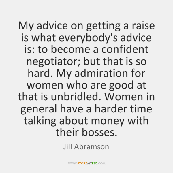 My advice on getting a raise is what everybody's advice is: to ...