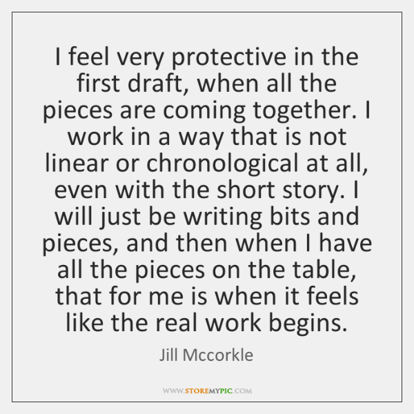 I feel very protective in the first draft, when all the pieces ...