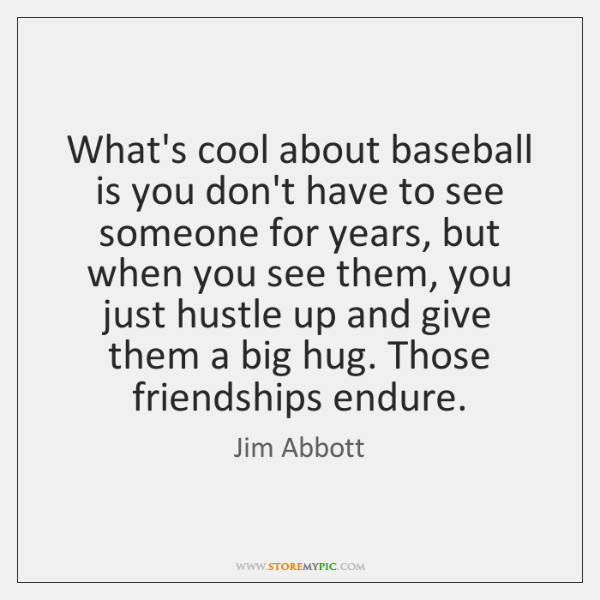 What's cool about baseball is you don't have to see someone for ...