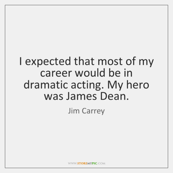 I expected that most of my career would be in dramatic acting. ...