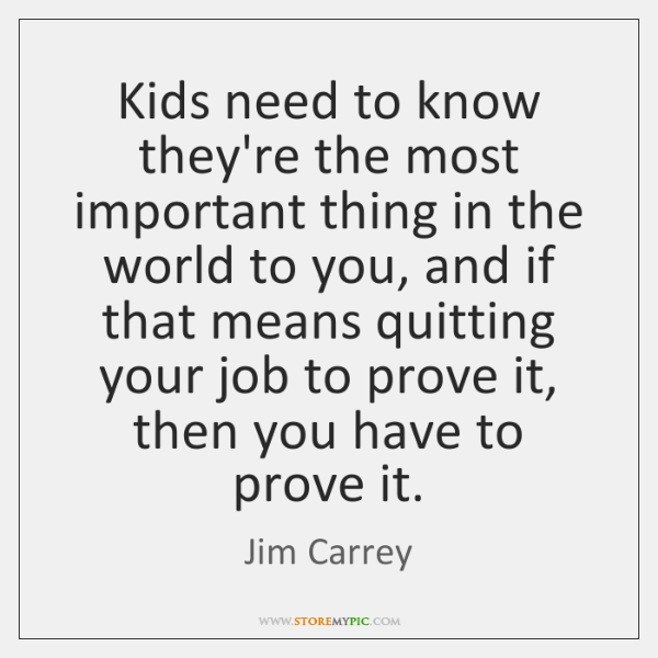 Kids need to know they're the most important thing in the world ...