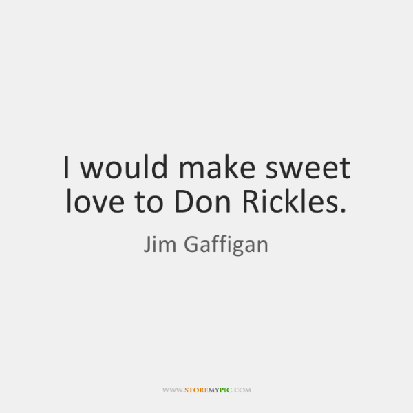 I would make sweet love to Don Rickles.