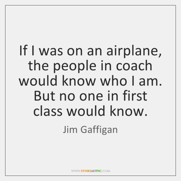 If I was on an airplane, the people in coach would know ...