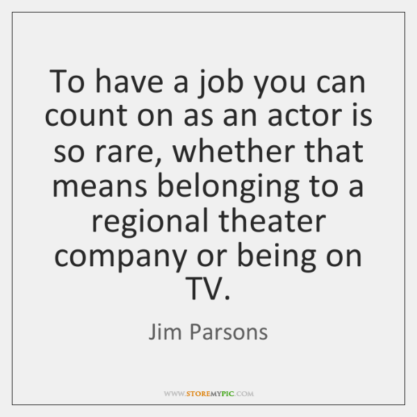 To have a job you can count on as an actor is ...