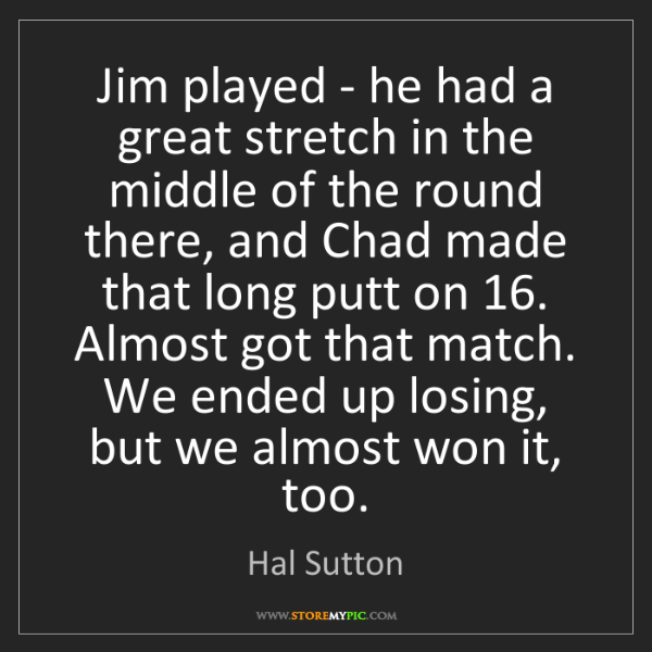 Hal Sutton: Jim played - he had a great stretch in the middle of...