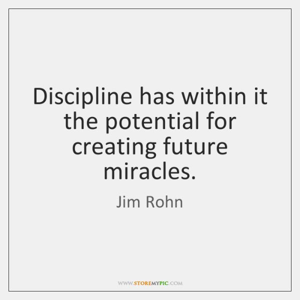 Discipline has within it the potential for creating future miracles.
