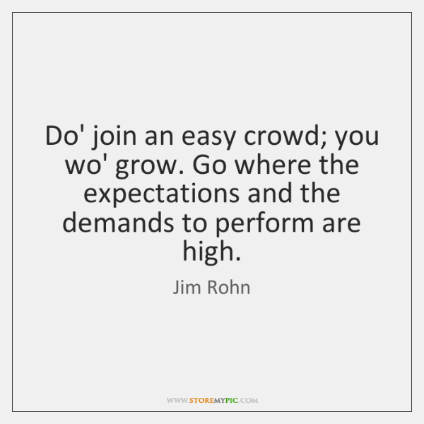Do' join an easy crowd; you wo' grow. Go where the expectations ...