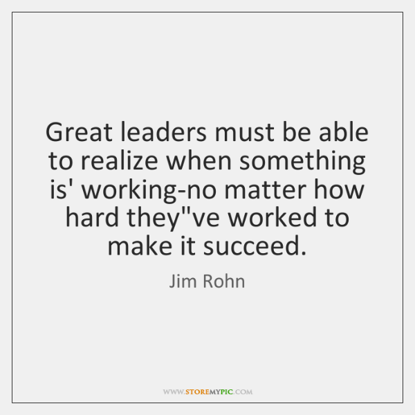 Great leaders must be able to realize when something is' working-no matter ...