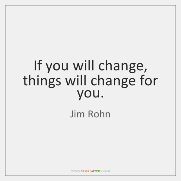 If you will change, things will change for you.