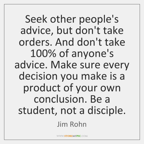 Seek other people's advice, but don't take orders. And don't take 100% of ...