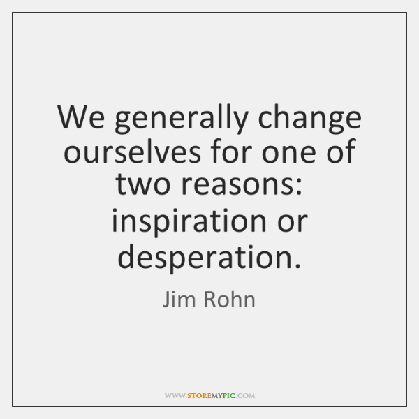 We generally change ourselves for one of two reasons: inspiration or desperation.