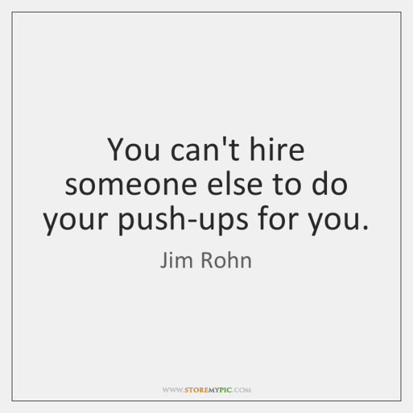 You can't hire someone else to do your push-ups for you.
