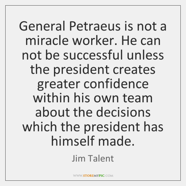 General Petraeus is not a miracle worker. He can not be successful ...