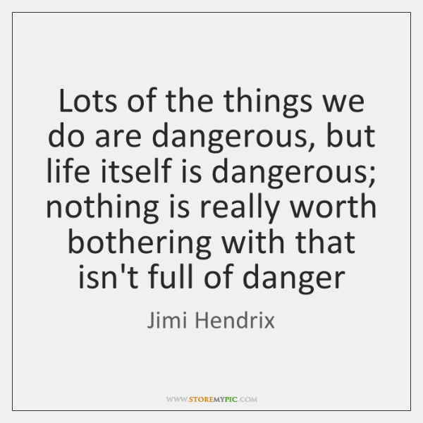 Lots of the things we do are dangerous, but life itself is ...