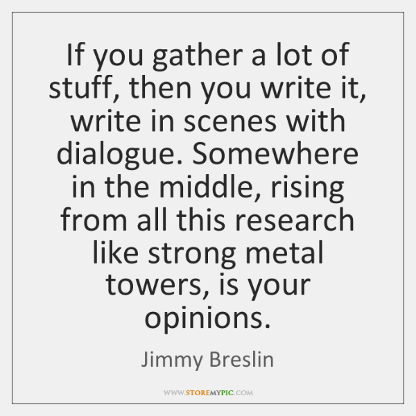 If you gather a lot of stuff, then you write it, write ...