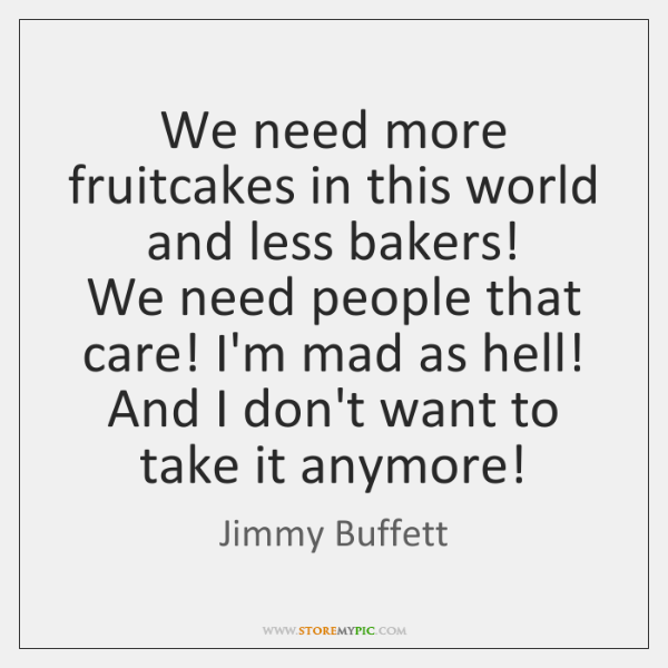 We need more fruitcakes in this world and less bakers!   We need ...