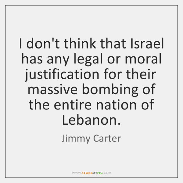 I don't think that Israel has any legal or moral justification for ...