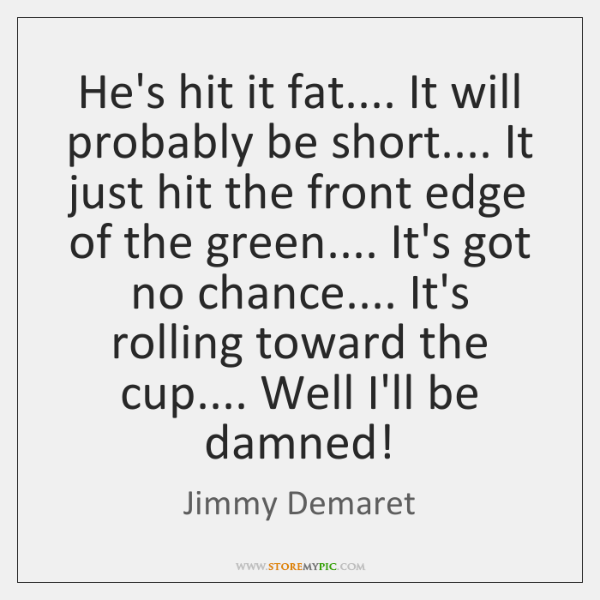 He's hit it fat.... It will probably be short.... It just hit ...