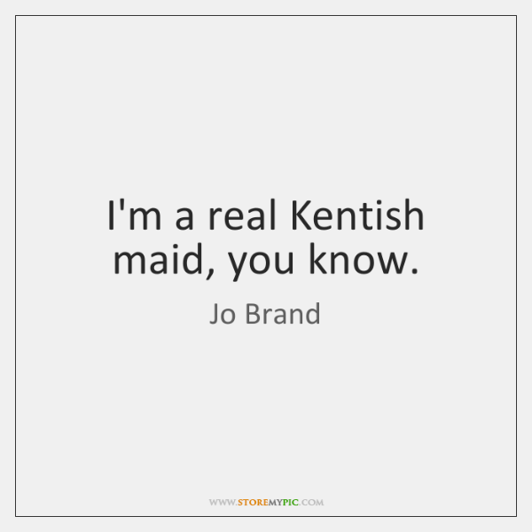 I'm a real Kentish maid, you know.