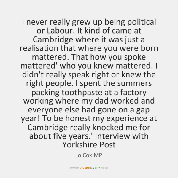 I never really grew up being political or Labour. It kind of ...