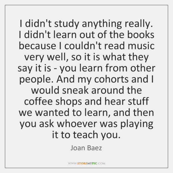 I didn't study anything really. I didn't learn out of the books ...