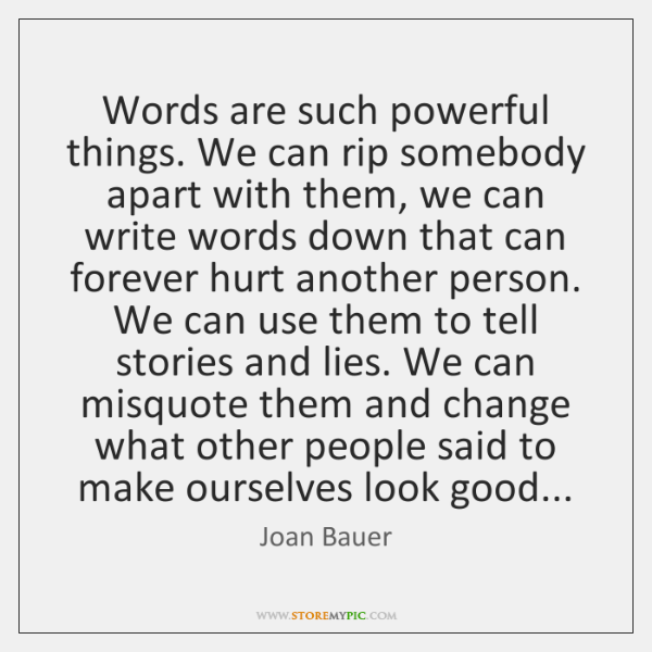 Words are such powerful things. We can rip somebody apart with them, ...