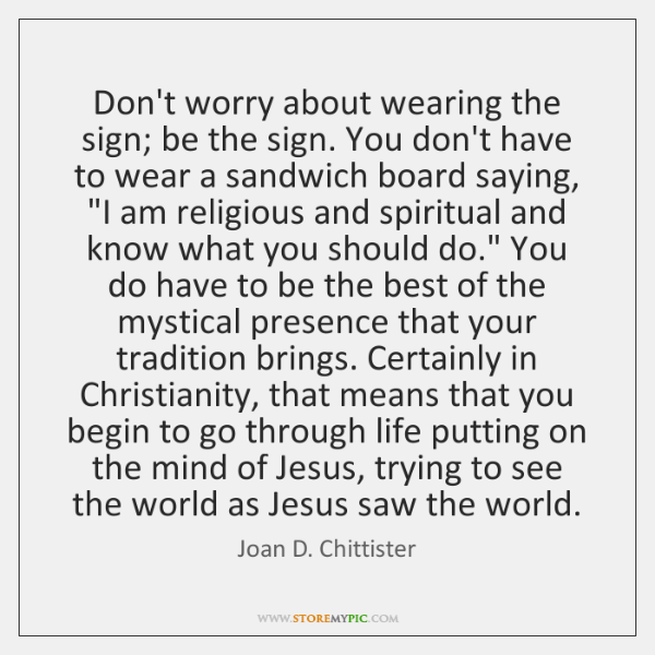Don't worry about wearing the sign; be the sign. You don't have ...
