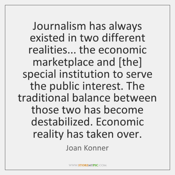 Journalism has always existed in two different realities... the economic marketplace and [...
