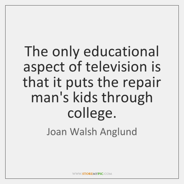 The only educational aspect of television is that it puts the repair ...