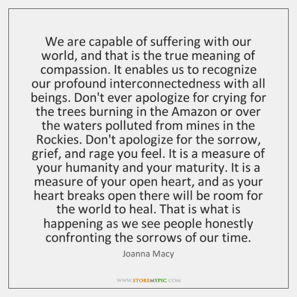 We are capable of suffering with our world, and that is the ...