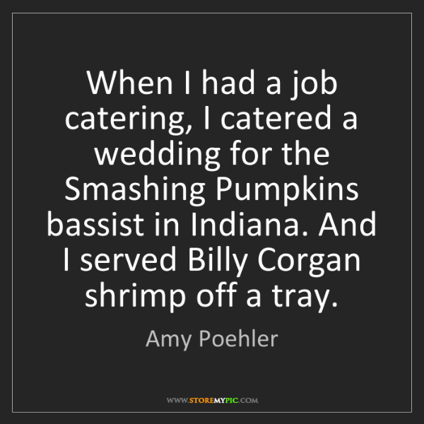 Amy Poehler: When I had a job catering, I catered a wedding for the...