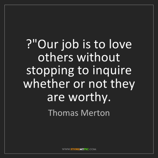 "Thomas Merton: ?""Our job is to love others without stopping to inquire..."